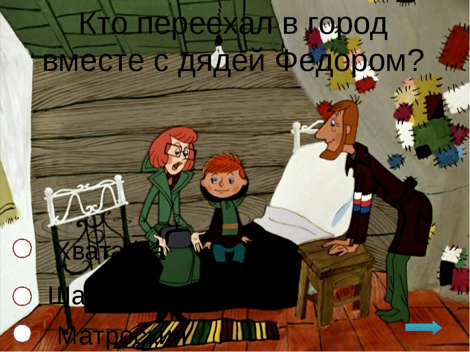 Кто переехал в город вместе с дядей Федором? Хватайка Шарик Матроскин