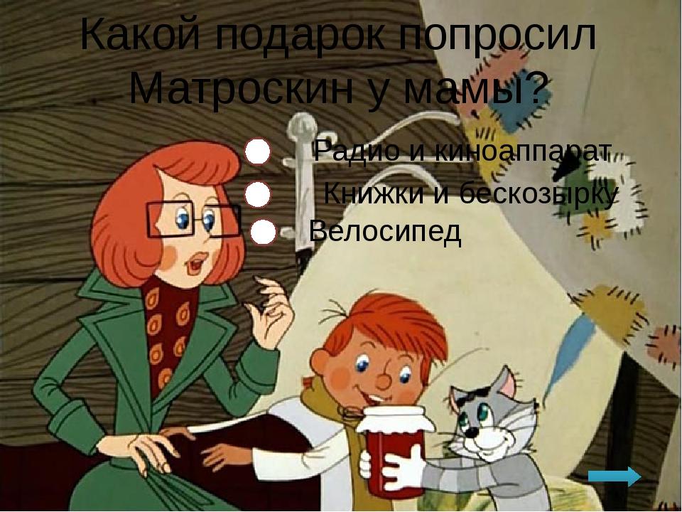 Какой подарок попросил Матроскин у мамы? Радио и киноаппарат Книжки и бескозы...