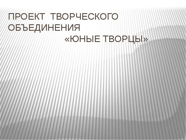 ПРОЕКТ ТВОРЧЕСКОГО ОБЪЕДИНЕНИЯ «ЮНЫЕ ТВОРЦЫ»