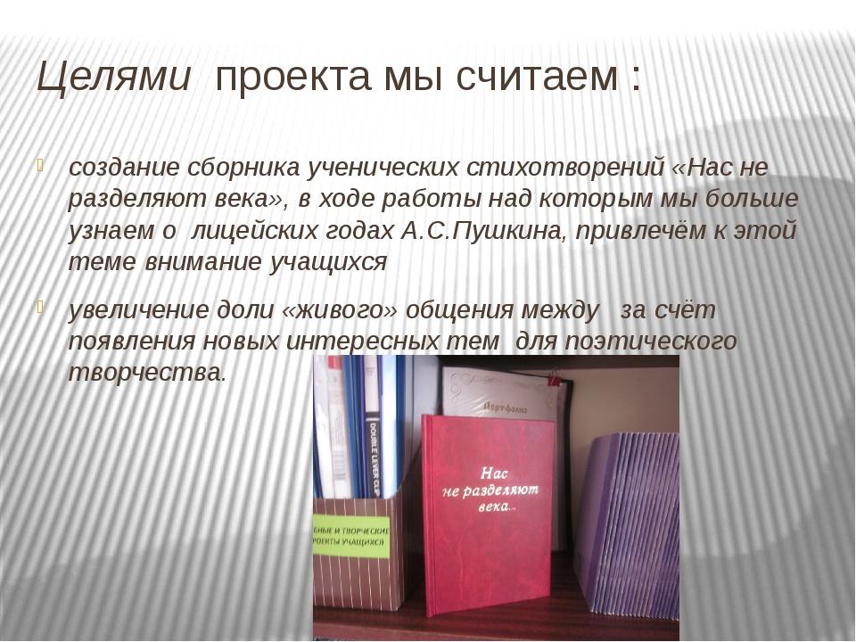 Целями проекта мы считаем : создание сборника ученических стихотворений «Нас...