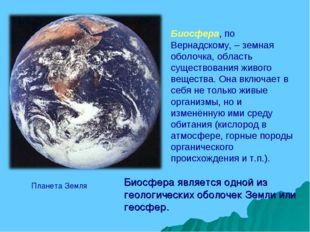 Биосфера, по Вернадскому, – земная оболочка, область существования живого вещ