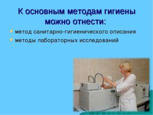 К основным методам гигиены можно отнести: метод санитарно-гигиенического опис