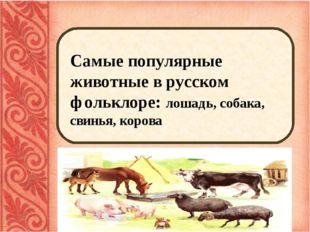 Самые популярные животные в русском фольклоре: лошадь, собака, свинья, корова