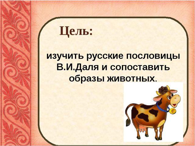Цель: изучить русские пословицы В.И.Даля и сопоставить образы животных.