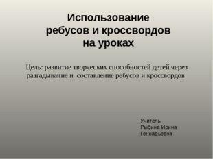 Использование ребусов и кроссвордов на уроках Учитель Рыбина Ирина Геннадьевн