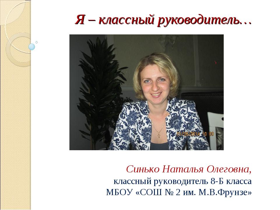 Я – классный руководитель… Синько Наталья Олеговна, классный руководитель 8-Б...