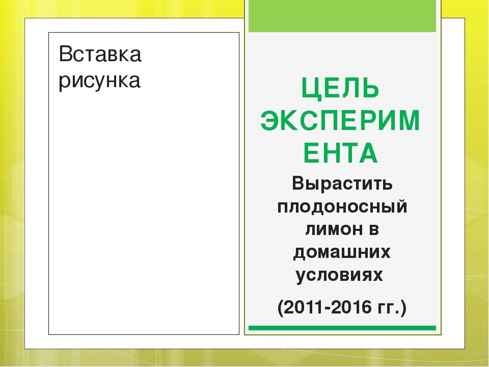ЦЕЛЬ ЭКСПЕРИМЕНТА Вырастить плодоносный лимон в домашних условиях (2011-2016...