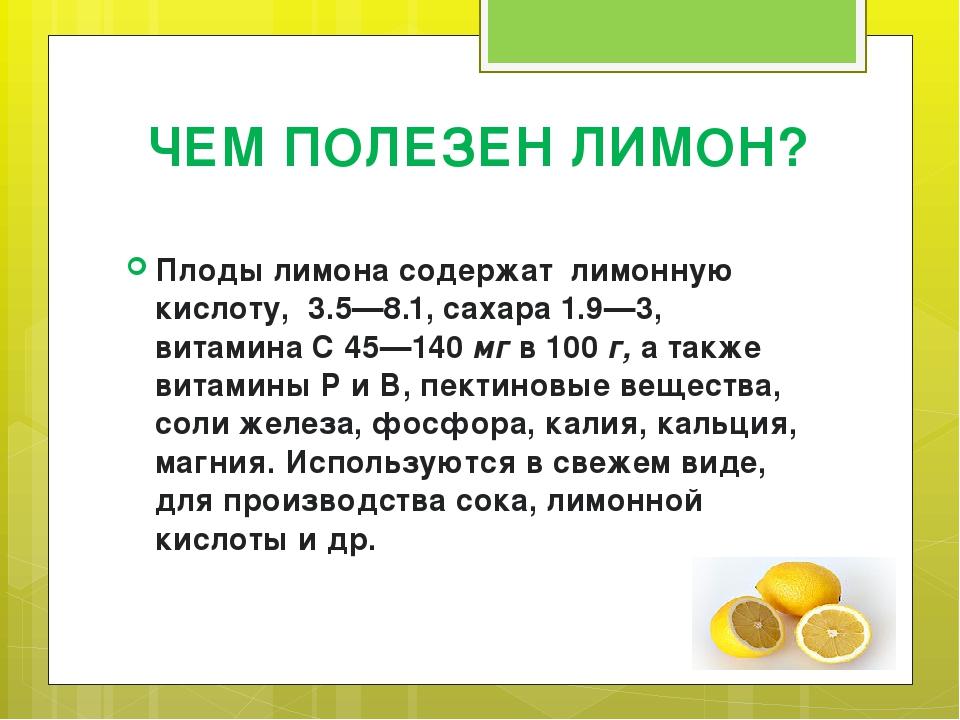 ЧЕМ ПОЛЕЗЕН ЛИМОН? Плоды лимона содержат лимонную кислоту, 3.5—8.1, сахара 1....