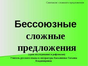 Бессоюзные сложные предложения (урок-исследование и рефлексии) Учитель русско