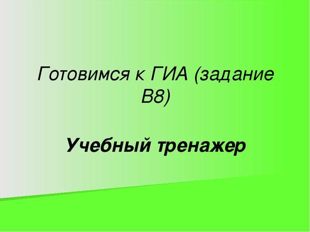 Учебный тренажер Готовимся к ГИА (задание В8)