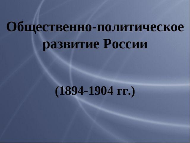 Общественно-политическое развитие России (1894-1904 гг.)
