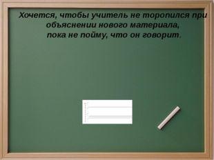 Хочется, чтобы учитель не торопился при объяснении нового материала, пока не