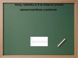 Хочу, чтобы в 5-м классе учили прошлогодние учителя
