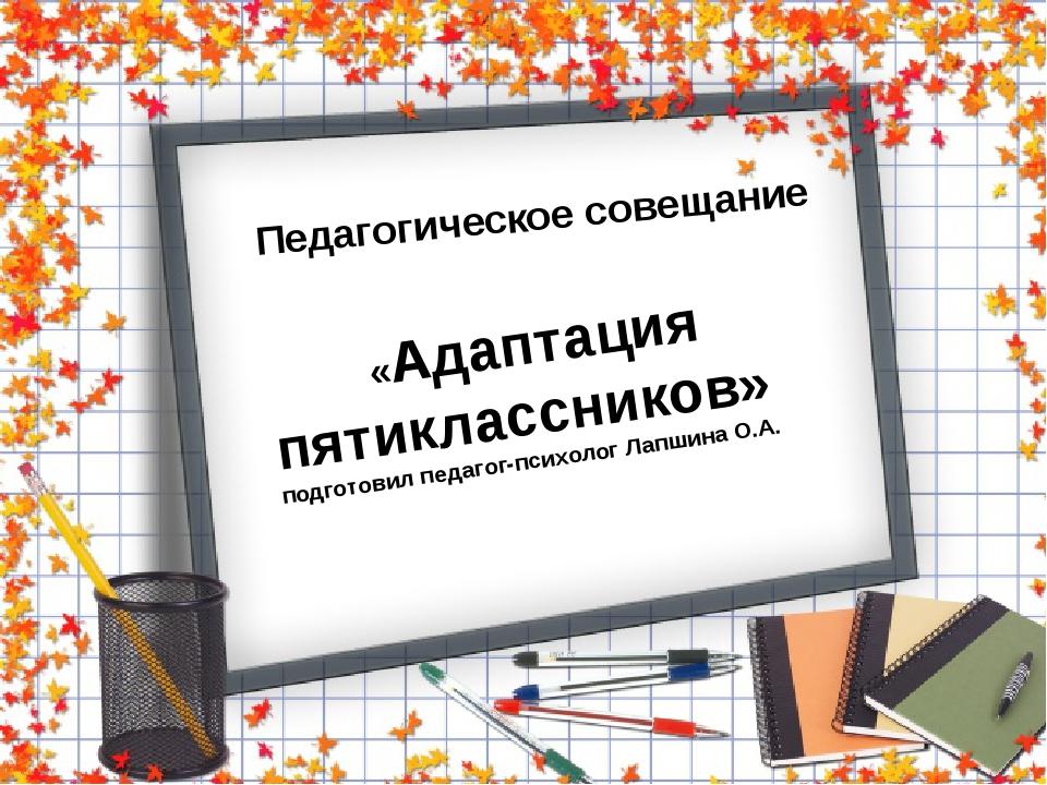 Педагогическое совещание «Адаптация пятиклассников» подготовил педагог-психо...