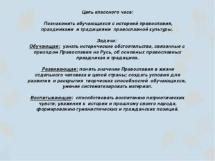 Цель классного часа:  Познакомить обучающихся с историей православия, праздн