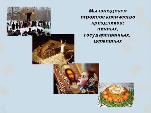 Мы празднуем огромное количество праздников: личных, государственных, церковных