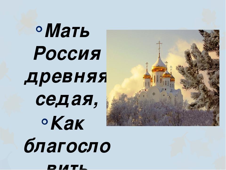 Мать Россия древняя седая, Как благословить судьбу твою? Радуются недруги – т...