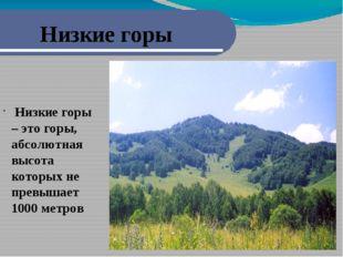 Низкие горы Низкие горы – это горы, абсолютная высота которых не превышает 1