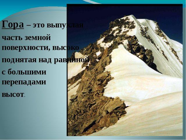 Гора – это выпуклая часть земной поверхности, высоко поднятая над равниной с...