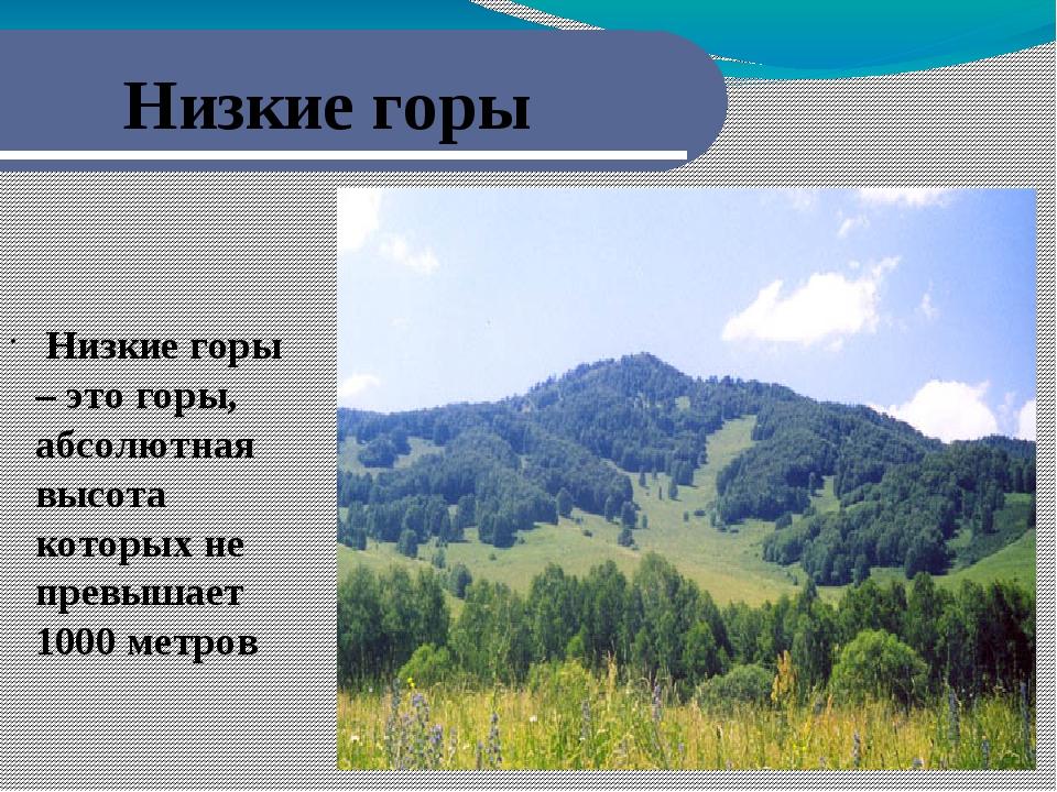 Низкие горы Низкие горы – это горы, абсолютная высота которых не превышает 1...