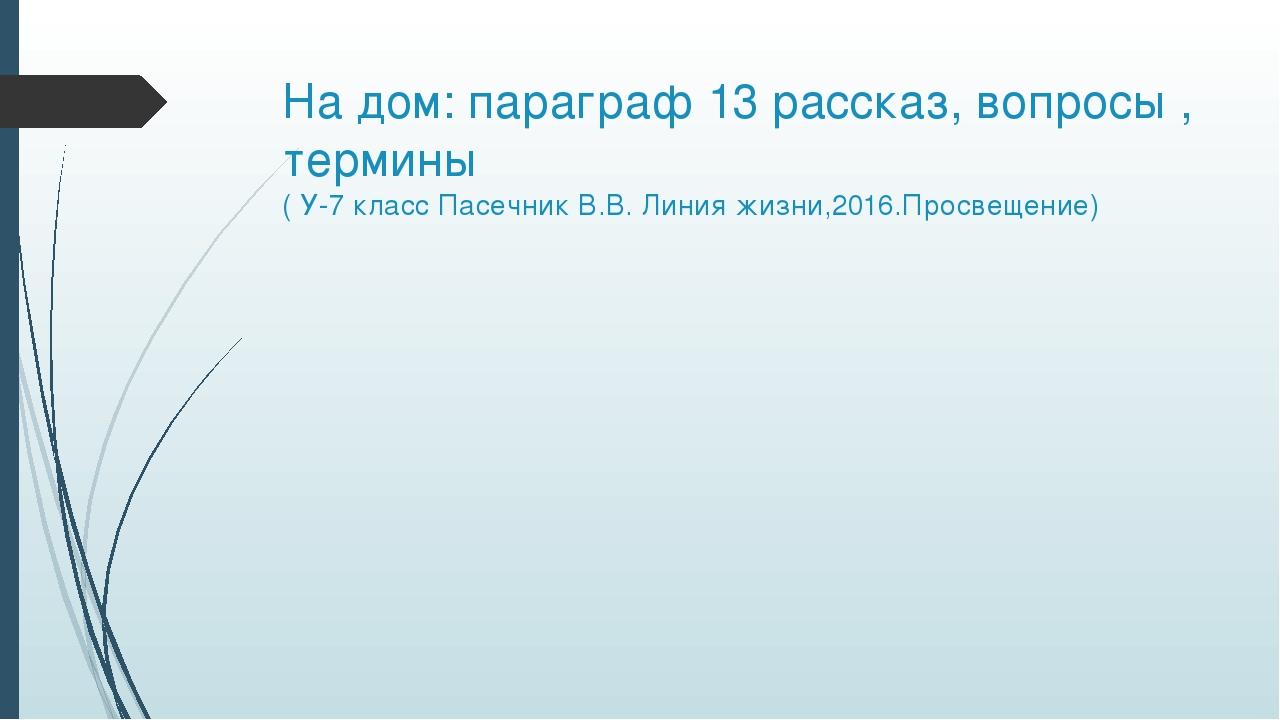 На дом: параграф 13 рассказ, вопросы , термины ( У-7 класс Пасечник В.В. Лини...