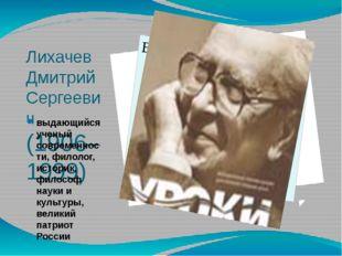 Лихачев Дмитрий Сергеевич (1906–1999) выдающийся ученый современности, филоло