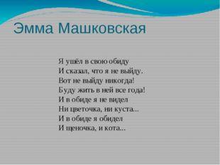 Эмма Машковская Я ушёл в свою обиду И сказал, что я не выйду. Вот не выйду ни