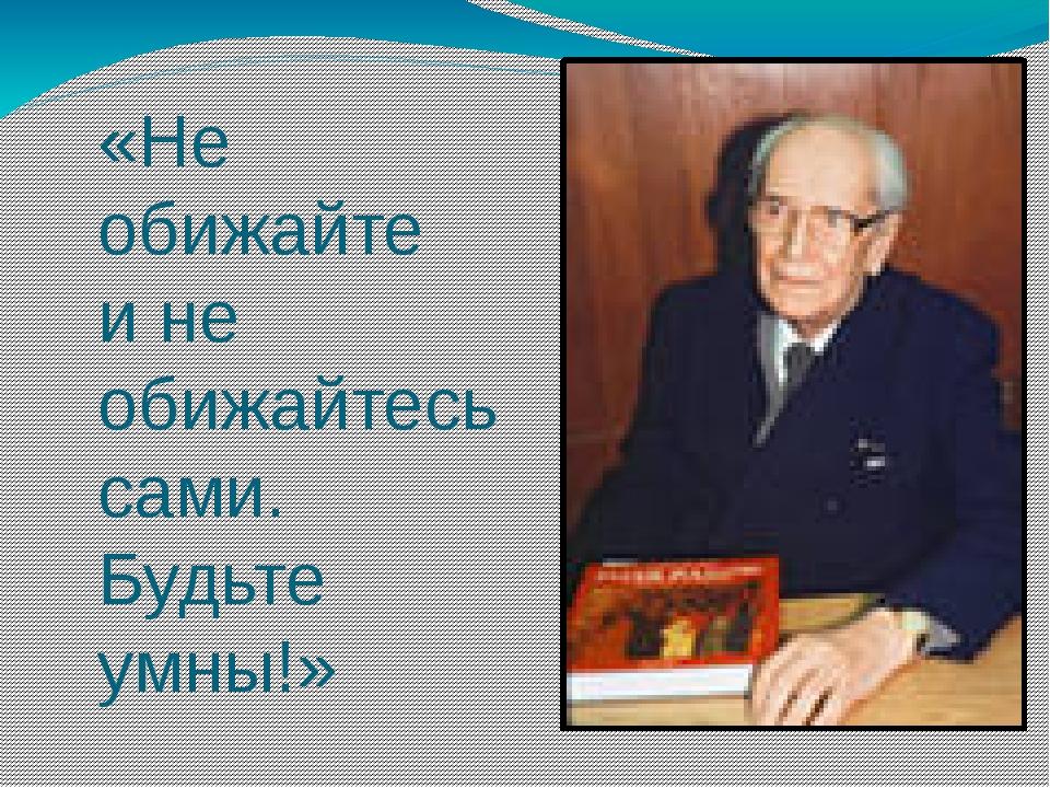 «Не обижайте и не обижайтесь сами. Будьте умны!» Д.С.Лихачёв