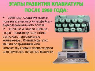 1965 год - создание нового пользовательского интерфейса – видеотерминального