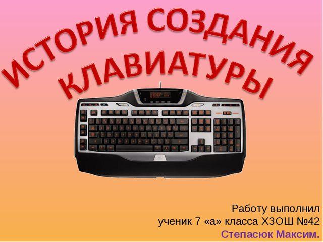 Работу выполнил ученик 7 «а» класса ХЗОШ №42 Степасюк Максим.