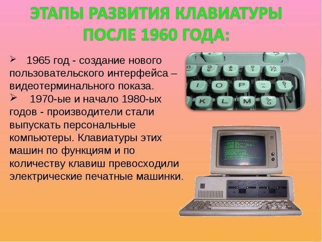 1965 год - создание нового пользовательского интерфейса – видеотерминального...