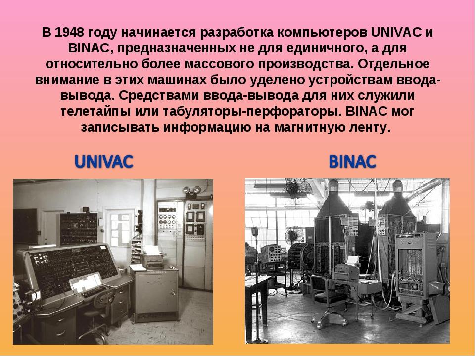 В 1948 году начинается разработка компьютеров UNIVAC и BINAC, предназначенных...