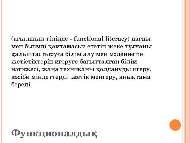 Функционалдық сауаттылық (ағылшын тілінде - functional literacy) дағды мен б...