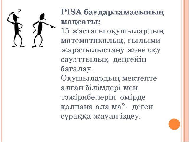 PISA бағдарламасының мақсаты: 15 жастағы оқушылардың математикалық, ғылыми жа...