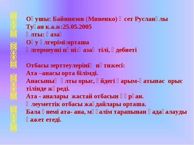 Оқушы: Байниязов (Миненко) Әсет Русланұлы Туған к.а.ж:25.05.2005 Ұлты: қазақ...