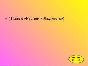 ( Поэма «Руслан и Людмила»)