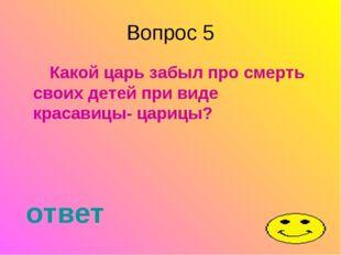 Вопрос 5 Какой царь забыл про смерть своих детей при виде красавицы- царицы?