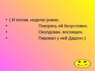 ( И потом, неделю ровно, Покорясь ей безусловно, Околдован, восхищен, Пировал