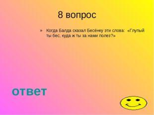 8 вопрос Когда Балда сказал Бесёнку эти слова: «Глупый ты бес, куда ж ты за н