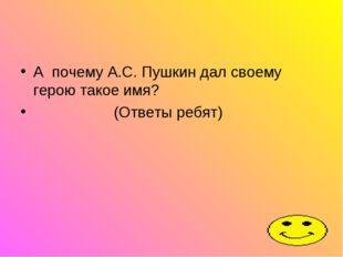 А почему А.С. Пушкин дал своему герою такое имя? (Ответы ребят)