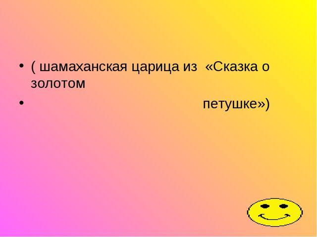 ( шамаханская царица из «Сказка о золотом петушке»)