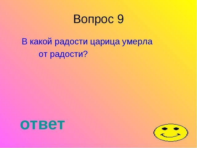 Вопрос 9 В какой радости царица умерла от радости? ответ
