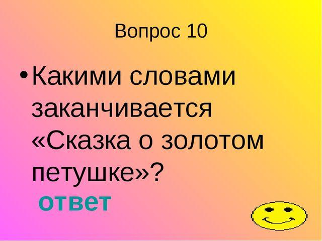 Вопрос 10 Какими словами заканчивается «Сказка о золотом петушке»? ответ