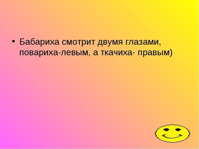 Бабариха смотрит двумя глазами, повариха-левым, а ткачиха- правым)