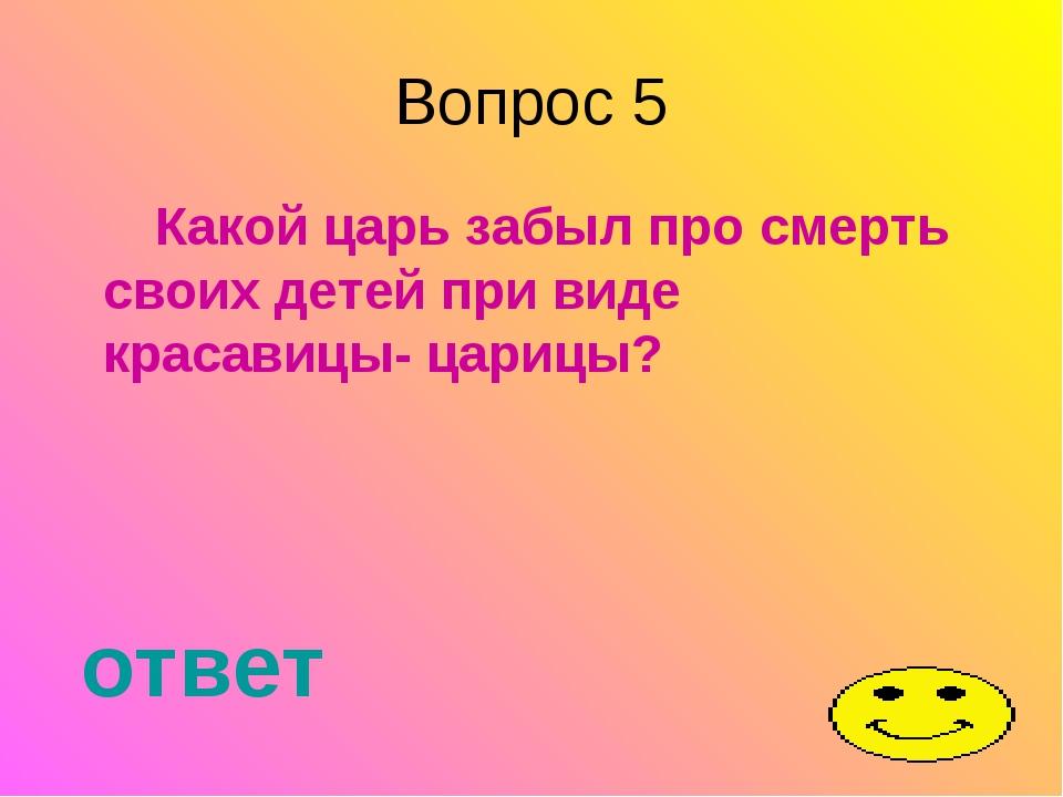 Вопрос 5 Какой царь забыл про смерть своих детей при виде красавицы- царицы?...