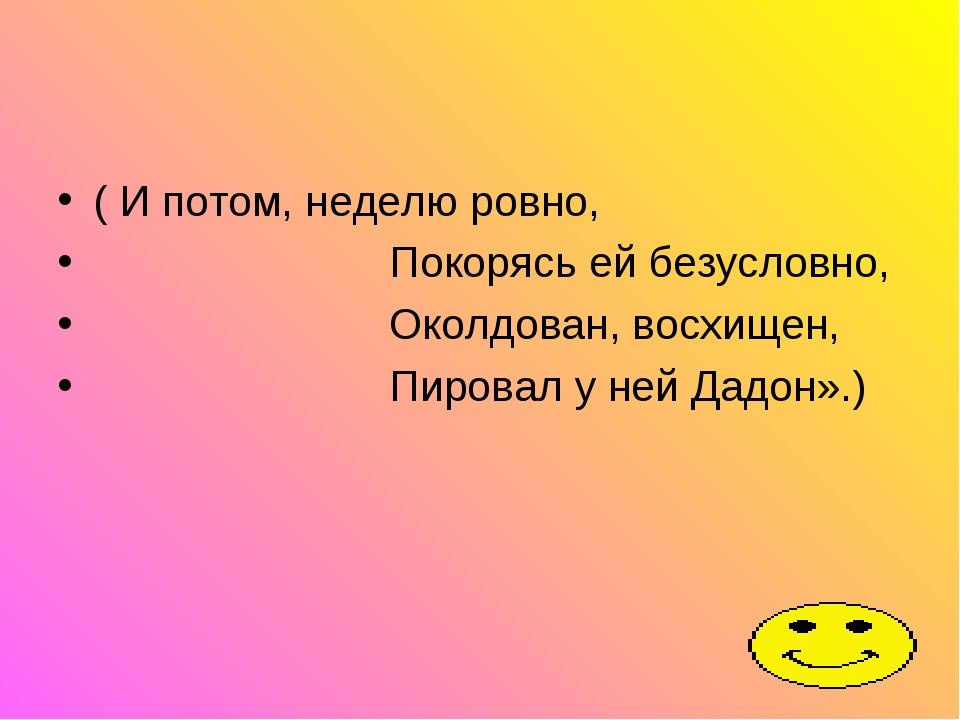 ( И потом, неделю ровно, Покорясь ей безусловно, Околдован, восхищен, Пировал...