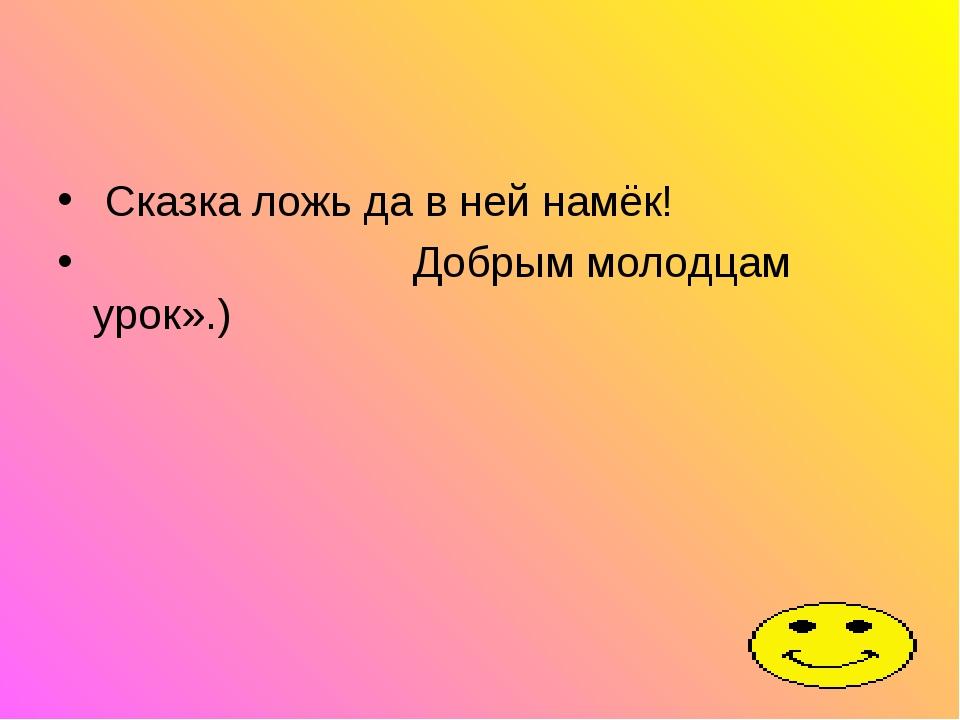 Сказка ложь да в ней намёк! Добрым молодцам урок».)