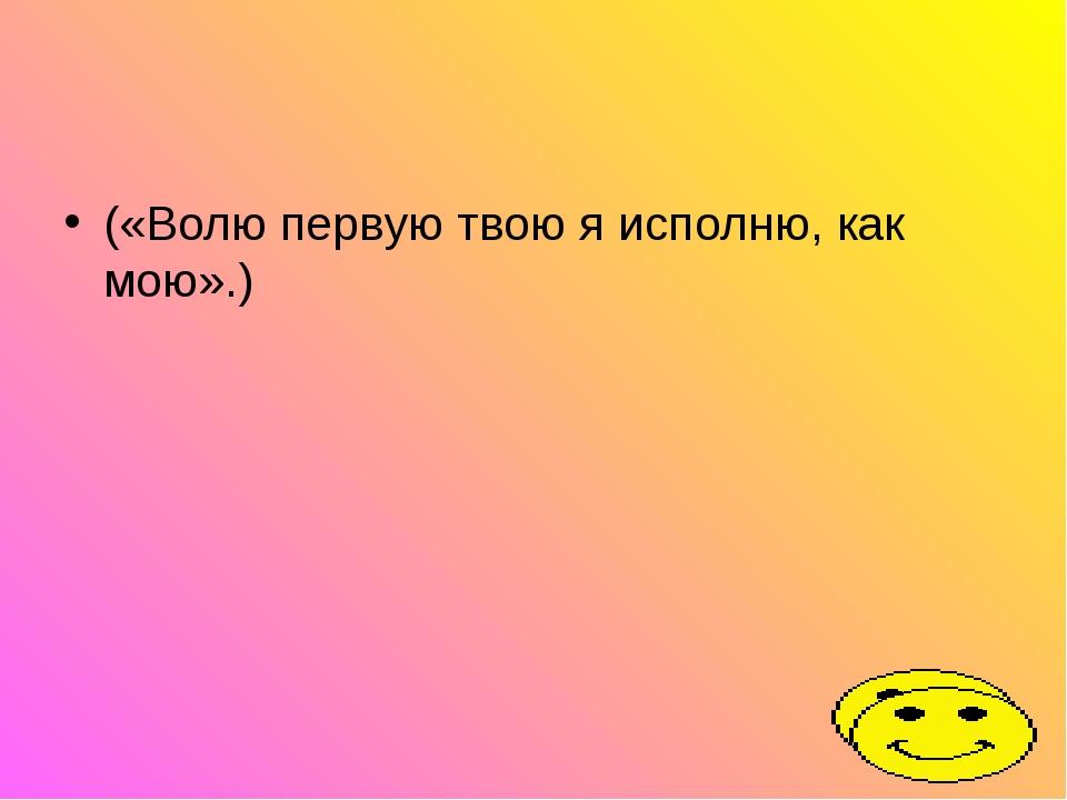 («Волю первую твою я исполню, как мою».)