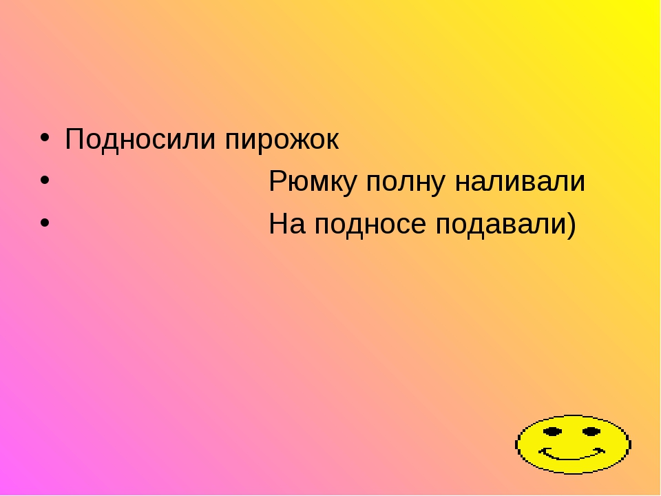 Подносили пирожок Рюмку полну наливали На подносе подавали)