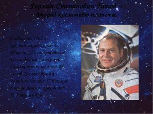 Герман Степанович Титов – второй космонавт планеты. 6 августа 1961 г. космиче